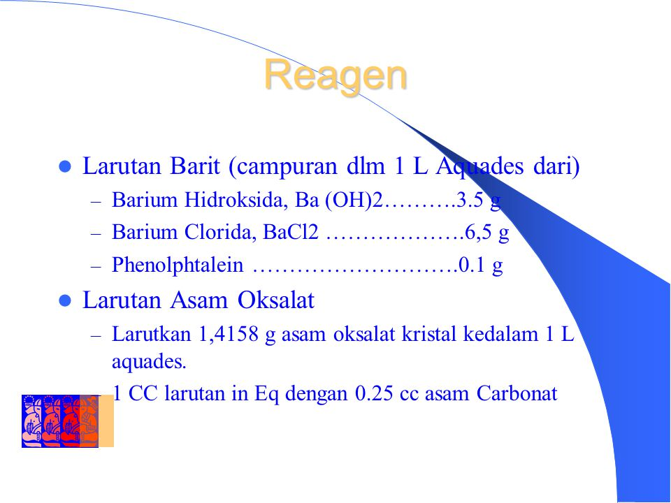 DEPARTMENT OF ENVIRONMENTAL ENGINEERING INSTITUT TEKNOLOGI BANDUNG Reagen Larutan Barit (campuran dlm 1 L Aquades dari) – Barium Hidroksida, Ba (OH)2……….3.5 g – Barium Clorida, BaCl2 ……………….6,5 g – Phenolphtalein ……………………….0.1 g Larutan Asam Oksalat – Larutkan 1,4158 g asam oksalat kristal kedalam 1 L aquades.