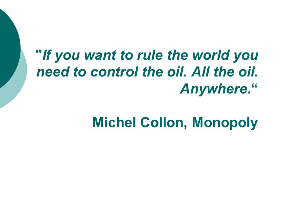 If you want to rule the world you need to control the oil.