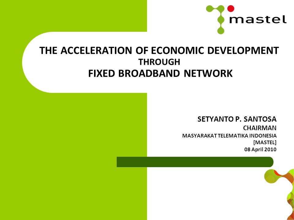 THE ACCELERATION OF ECONOMIC DEVELOPMENT THROUGH FIXED BROADBAND NETWORK SETYANTO P.