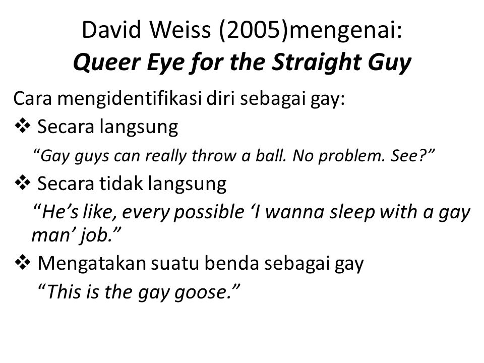David Weiss (2005)mengenai: Queer Eye for the Straight Guy Cara mengidentifikasi diri sebagai gay:  Secara langsung Gay guys can really throw a ball.