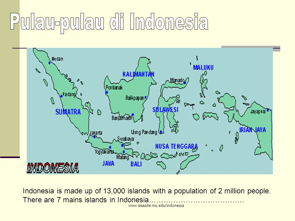 www.seasite.niu.edu/indonesia Indonesia is made up of 13,000 islands with a population of 2 million people.