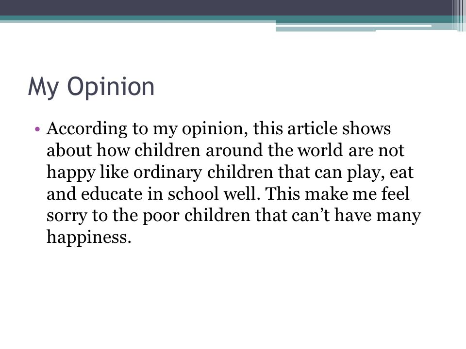 My Opinion According to my opinion, this article shows about how children around the world are not happy like ordinary children that can play, eat and educate in school well.