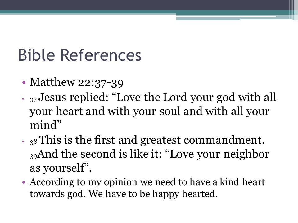 Bible References Matthew 22: Jesus replied: Love the Lord your god with all your heart and with your soul and with all your mind 38 This is the first and greatest commandment.