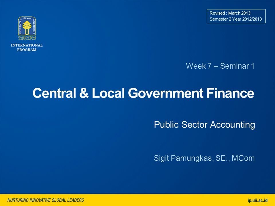 Central & Local Government Finance Week 7 – Seminar 1 Revised : March 2013 Semester 2 Year 2012/2013 Sigit Pamungkas, SE., MCom Public Sector Accounting