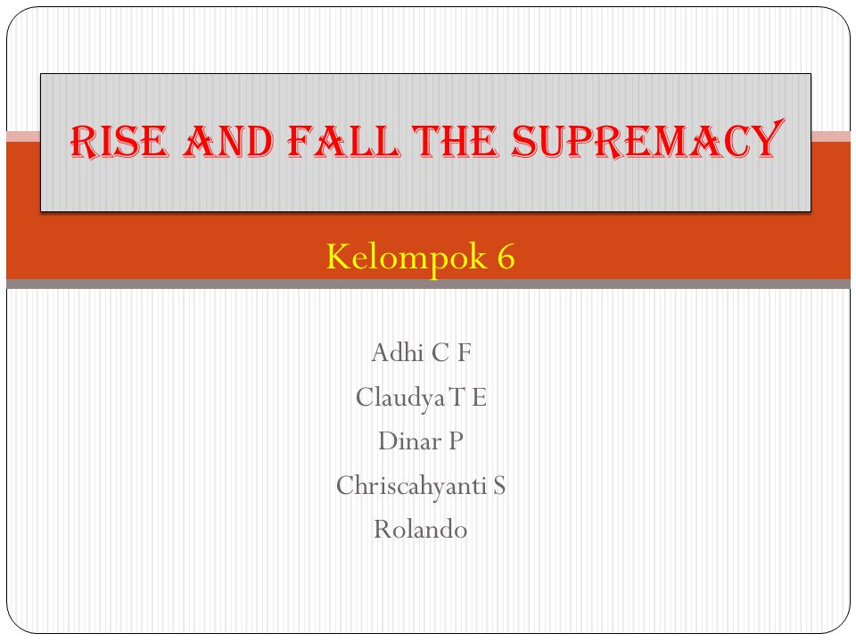 Kelompok 6 Adhi C F Claudya T E Dinar P Chriscahyanti S Rolando Rise and Fall the Supremacy