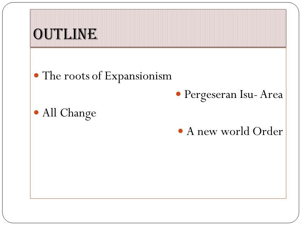 Outline The roots of Expansionism Pergeseran Isu- Area All Change A new world Order