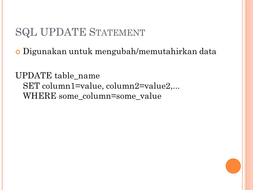SQL UPDATE S TATEMENT Digunakan untuk mengubah/memutahirkan data UPDATE table_name SET column1=value, column2=value2,...