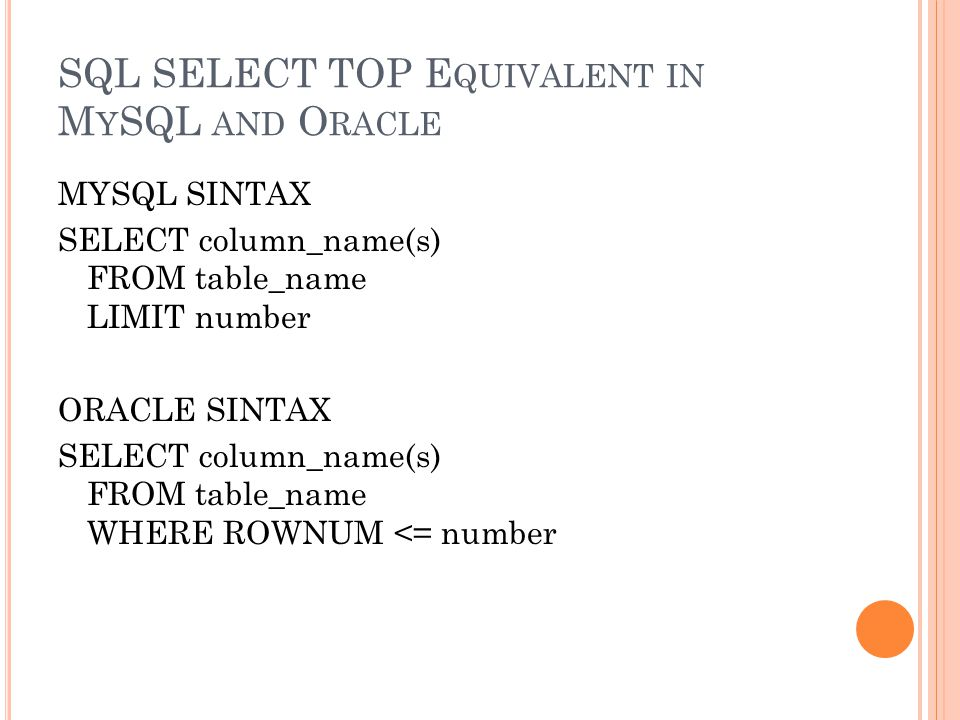 SQL SELECT TOP E QUIVALENT IN M Y SQL AND O RACLE MYSQL SINTAX SELECT column_name(s) FROM table_name LIMIT number ORACLE SINTAX SELECT column_name(s) FROM table_name WHERE ROWNUM <= number