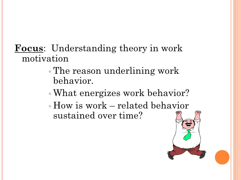 Focus : Understanding theory in work motivation The reason underlining work behavior.