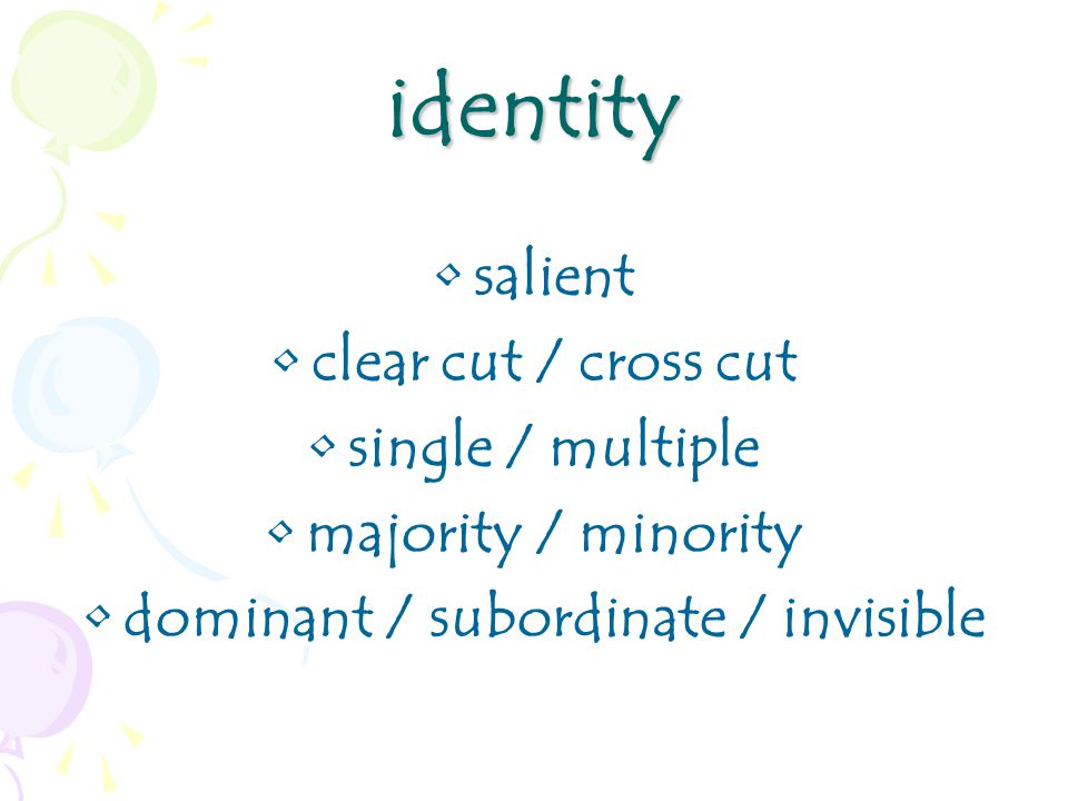 identity salient clear cut / cross cut single / multiple majority / minority dominant / subordinate / invisible