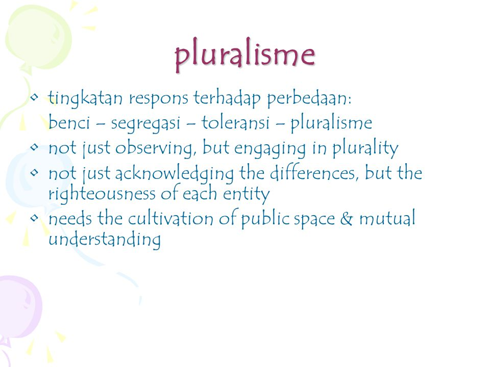 pluralisme tingkatan respons terhadap perbedaan: benci – segregasi – toleransi – pluralisme not just observing, but engaging in plurality not just acknowledging the differences, but the righteousness of each entity needs the cultivation of public space & mutual understanding