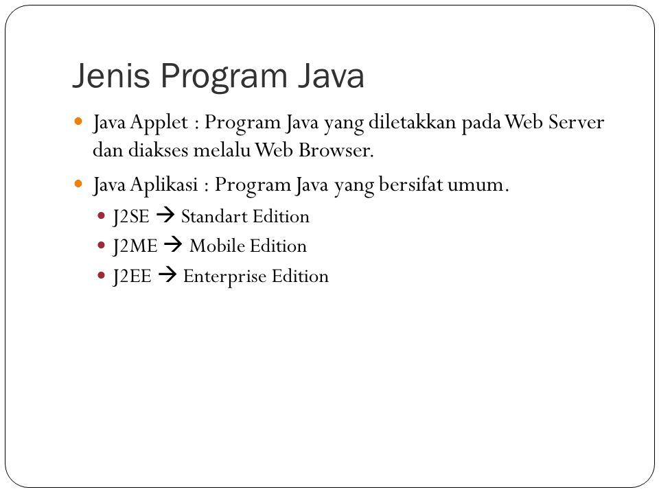 Jenis Program Java Java Applet : Program Java yang diletakkan pada Web Server dan diakses melalu Web Browser.