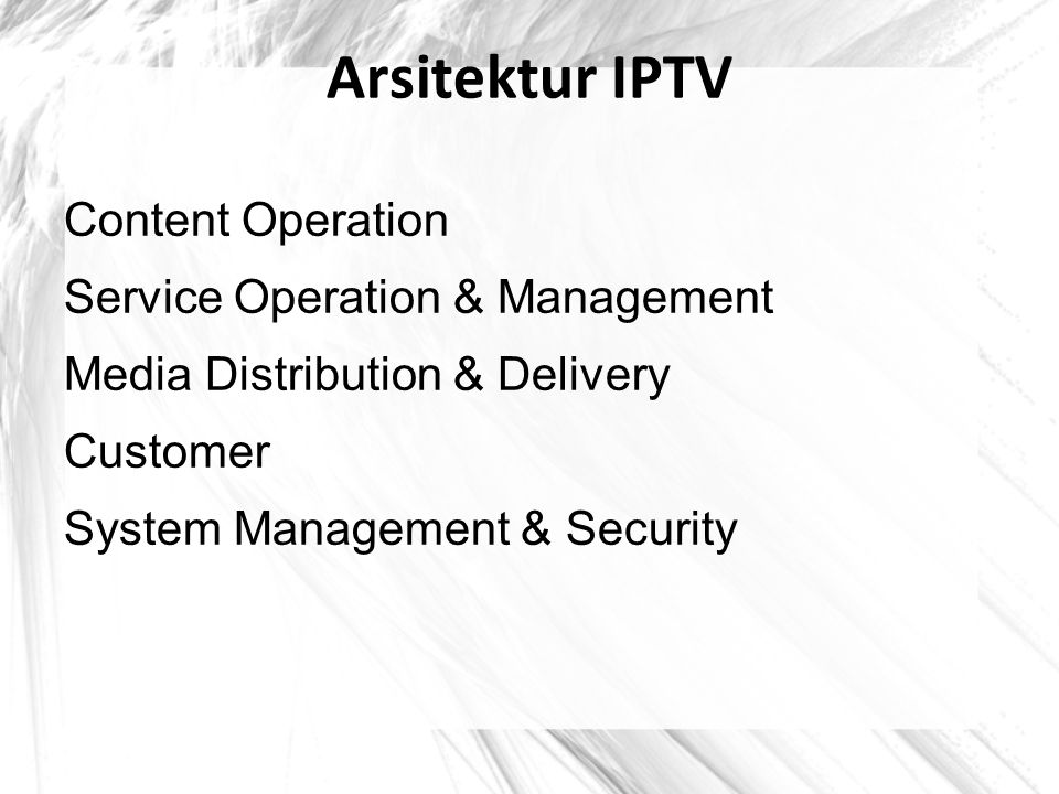 Arsitektur IPTV Content Operation Service Operation & Management Media Distribution & Delivery Customer System Management & Security
