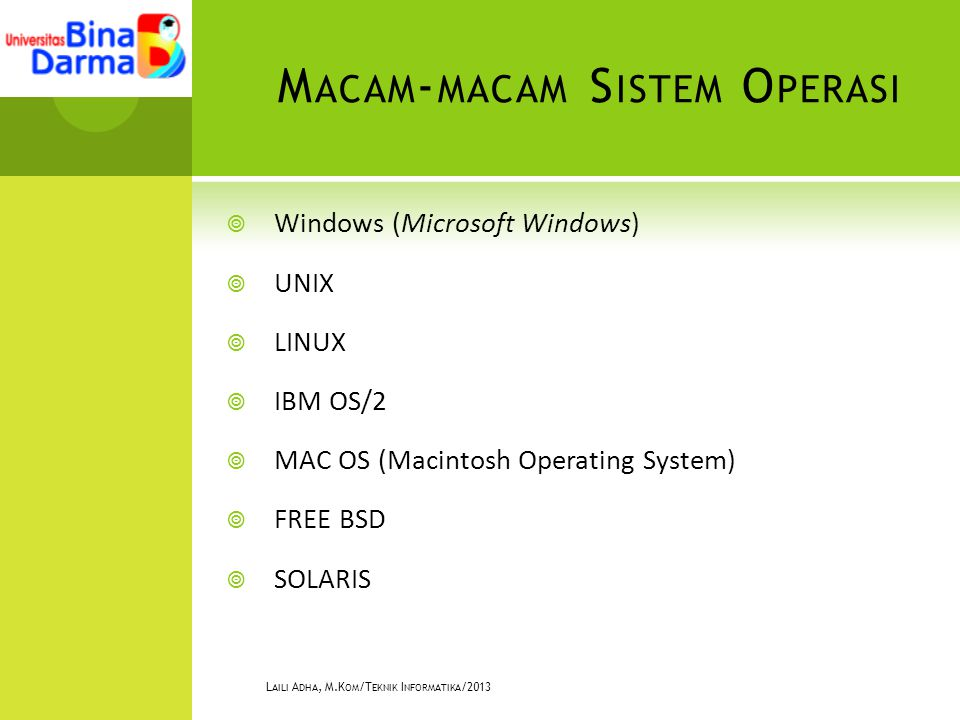 M ACAM - MACAM S ISTEM O PERASI  Windows (Microsoft Windows)  UNIX  LINUX  IBM OS/2  MAC OS (Macintosh Operating System)  FREE BSD  SOLARIS L AILI A DHA, M.K OM /T EKNIK I NFORMATIKA /2013