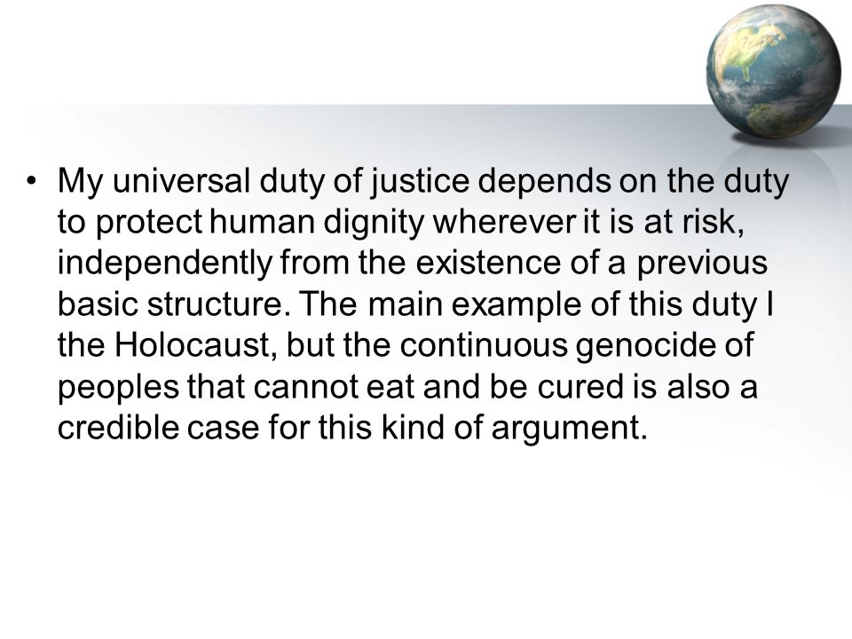 My universal duty of justice depends on the duty to protect human dignity wherever it is at risk, independently from the existence of a previous basic structure.