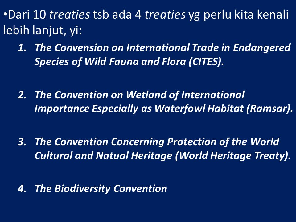 Dari 10 treaties tsb ada 4 treaties yg perlu kita kenali lebih lanjut, yi: 1.The Convension on International Trade in Endangered Species of Wild Fauna and Flora (CITES).