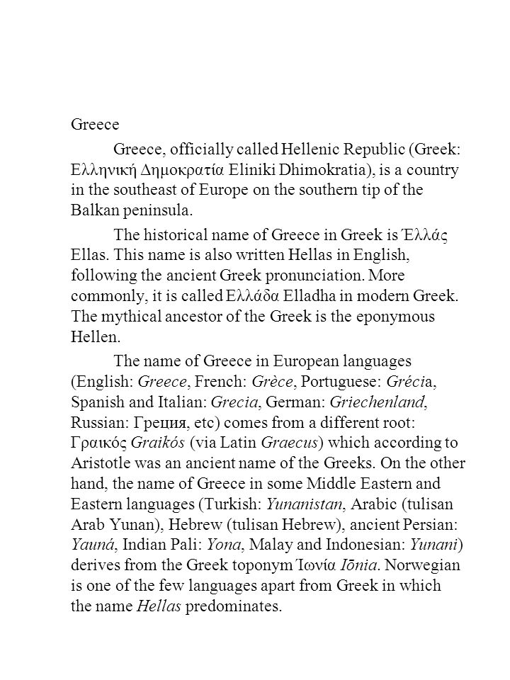 Greece Greece, officially called Hellenic Republic (Greek: Ελληνική Δημοκρατία Eliniki Dhimokratia), is a country in the southeast of Europe on the southern tip of the Balkan peninsula.