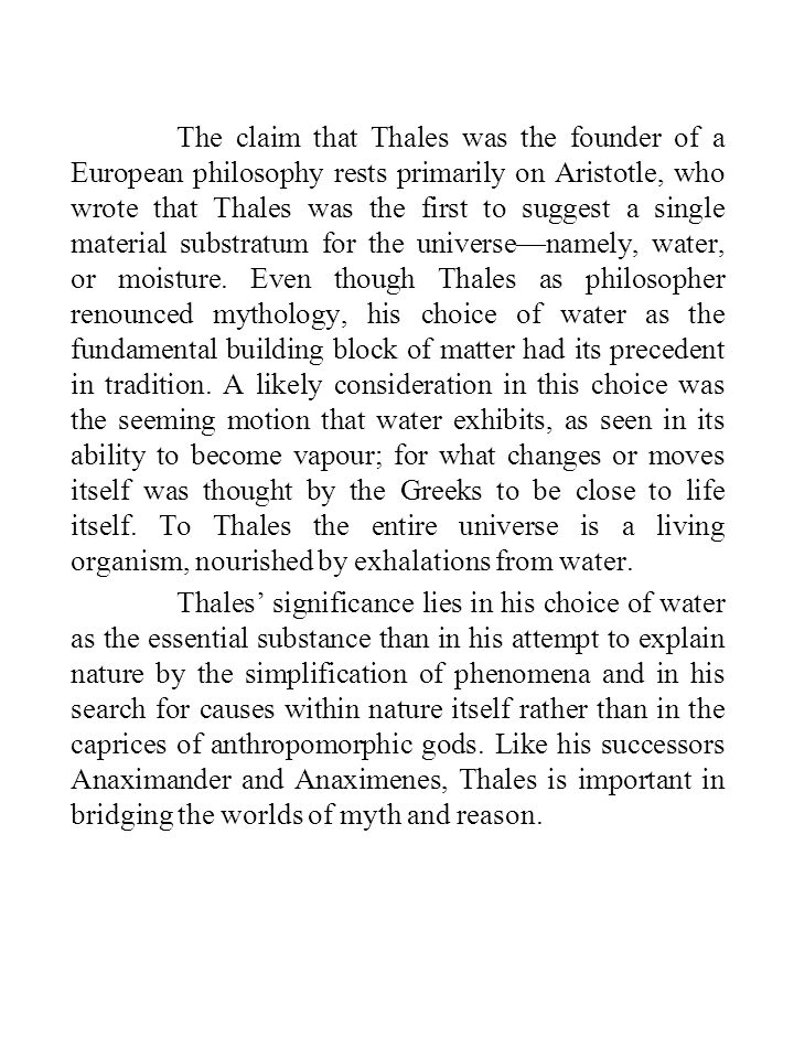 The claim that Thales was the founder of a European philosophy rests primarily on Aristotle, who wrote that Thales was the first to suggest a single material substratum for the universe—namely, water, or moisture.