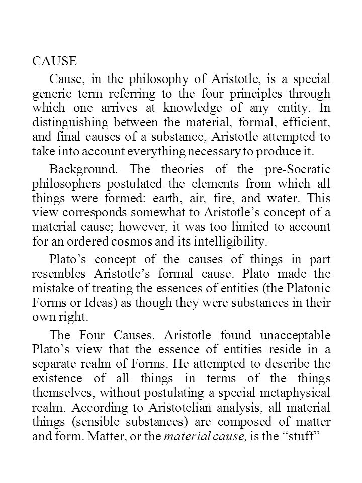 CAUSE Cause, in the philosophy of Aristotle, is a special generic term referring to the four principles through which one arrives at knowledge of any entity.