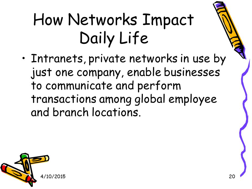 4/10/201520 How Networks Impact Daily Life Intranets, private networks in use by just one company, enable businesses to communicate and perform transactions among global employee and branch locations.