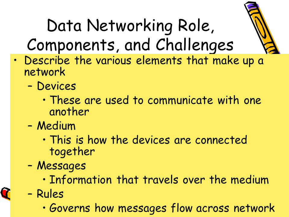 4/10/201537 Data Networking Role, Components, and Challenges Describe the various elements that make up a network –Devices These are used to communicate with one another –Medium This is how the devices are connected together –Messages Information that travels over the medium –Rules Governs how messages flow across network