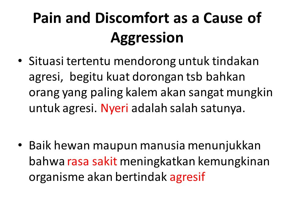 Pain and Discomfort as a Cause of Aggression Situasi tertentu mendorong untuk tindakan agresi, begitu kuat dorongan tsb bahkan orang yang paling kalem akan sangat mungkin untuk agresi.