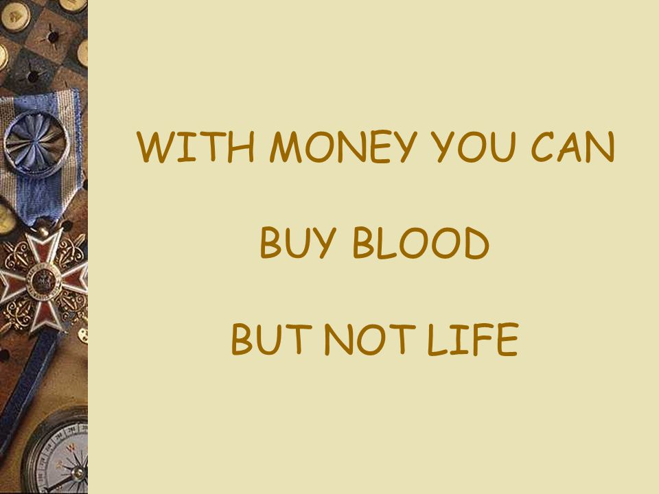 WITH MONEY YOU CAN BUY BLOOD BUT NOT LIFE