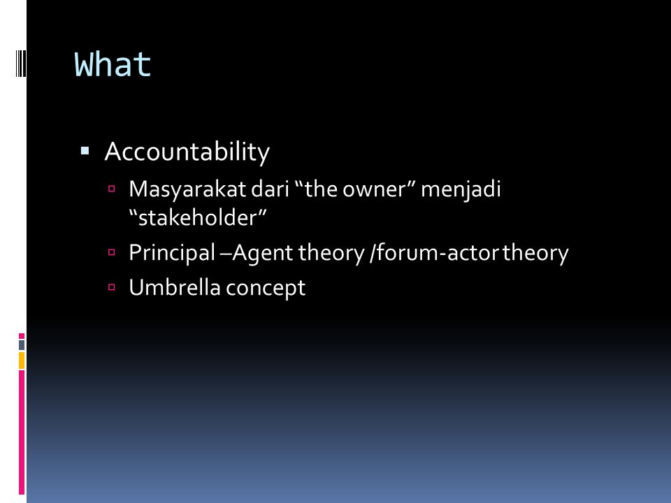 What  Accountability  Masyarakat dari the owner menjadi stakeholder  Principal –Agent theory /forum-actor theory  Umbrella concept