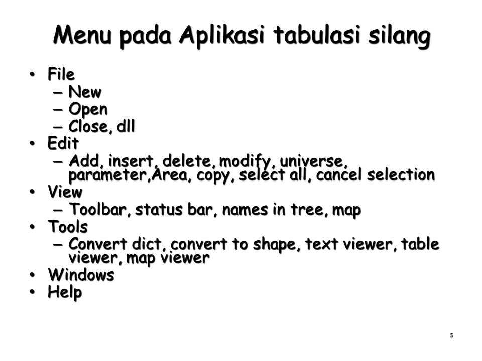 Menu pada Aplikasi tabulasi silang File File – New – Open – Close, dll Edit Edit – Add, insert, delete, modify, universe, parameter,Area, copy, select all, cancel selection View View – Toolbar, status bar, names in tree, map Tools Tools – Convert dict, convert to shape, text viewer, table viewer, map viewer Windows Windows Help Help 5