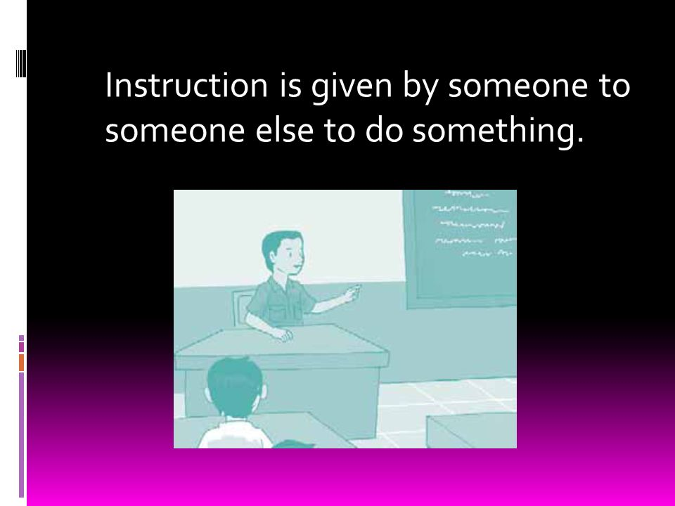 Instruction is given by someone to someone else to do something.
