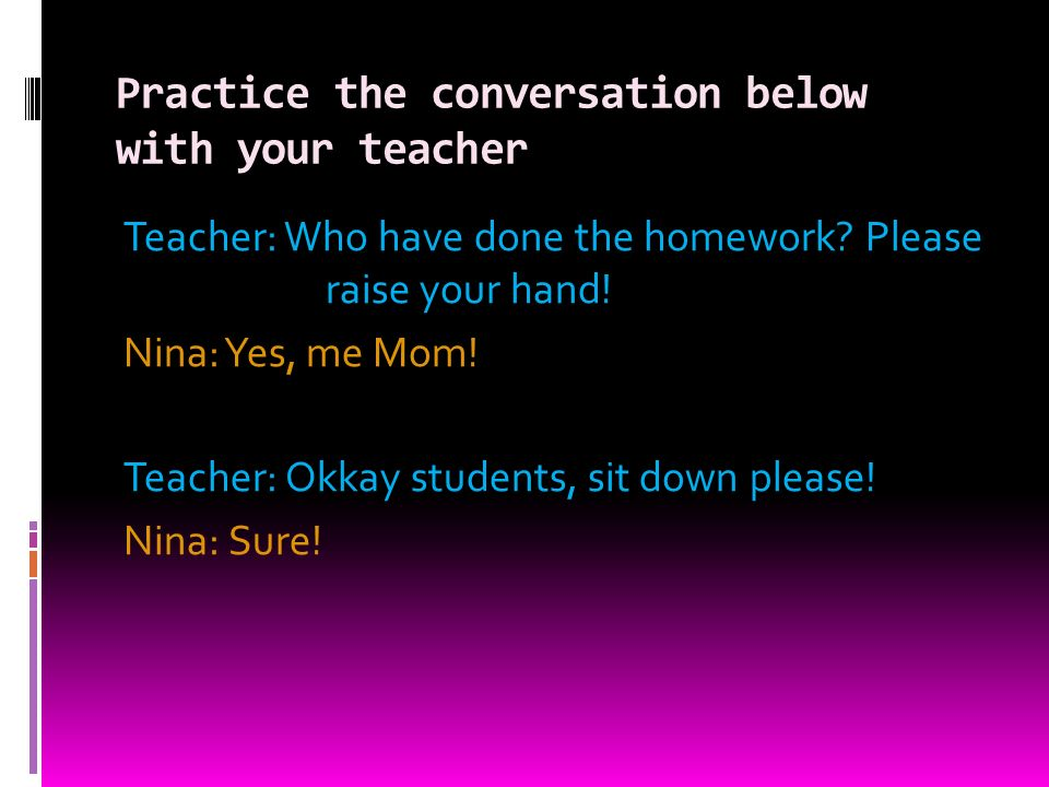 Practice the conversation below with your teacher Teacher: Who have done the homework.