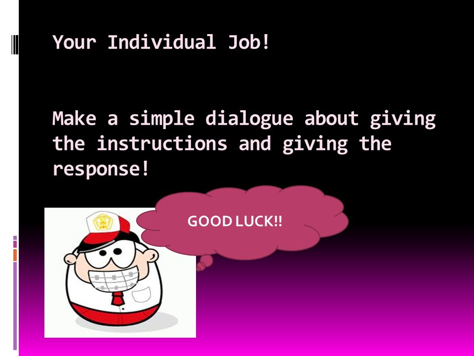 Your Individual Job. Make a simple dialogue about giving the instructions and giving the response.