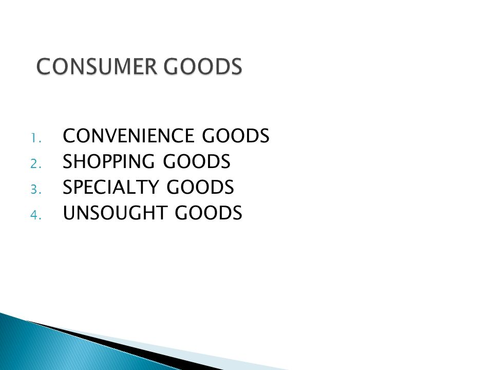 1. CONVENIENCE GOODS 2. SHOPPING GOODS 3. SPECIALTY GOODS 4. UNSOUGHT GOODS