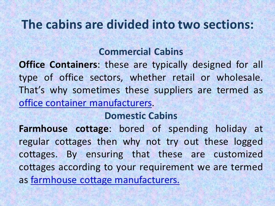 The cabins are divided into two sections: Commercial Cabins Office Containers: these are typically designed for all type of office sectors, whether retail or wholesale.