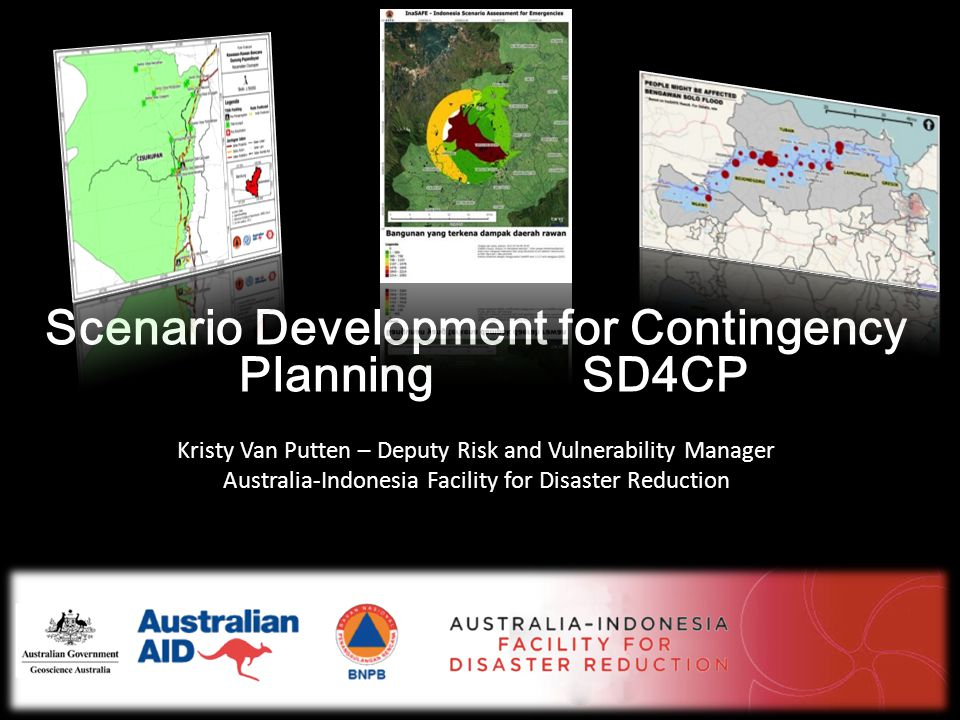Scenario Development for Contingency Planning SD4CP Kristy Van Putten – Deputy Risk and Vulnerability Manager Australia-Indonesia Facility for Disaster Reduction