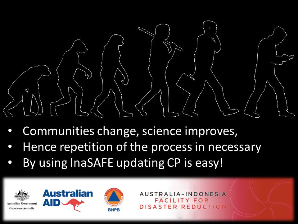 • Communities change, science improves, • Hence repetition of the process in necessary • By using InaSAFE updating CP is easy!