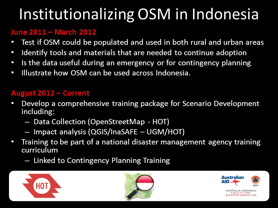 Institutionalizing OSM in Indonesia June 2011 – March 2012 • Test if OSM could be populated and used in both rural and urban areas • Identify tools and materials that are needed to continue adoption • Is the data useful during an emergency or for contingency planning • Illustrate how OSM can be used across Indonesia.