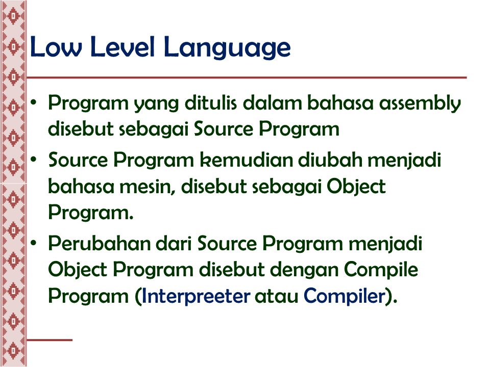 Low Level Language • Program yang ditulis dalam bahasa assembly disebut sebagai Source Program • Source Program kemudian diubah menjadi bahasa mesin, disebut sebagai Object Program.