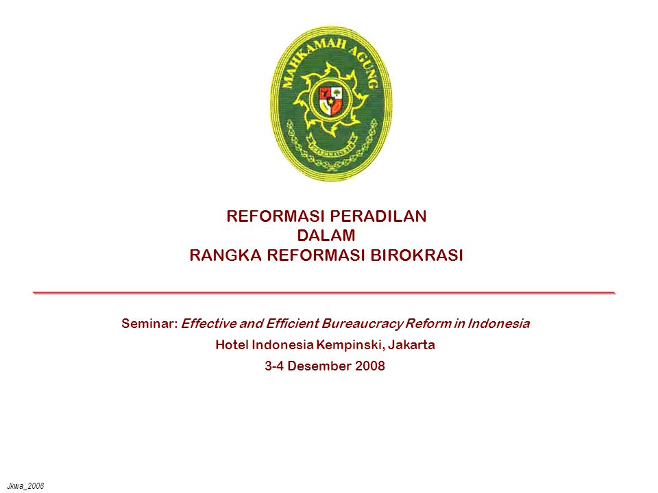 Jkwa_2008 REFORMASI PERADILAN DALAM RANGKA REFORMASI BIROKRASI Seminar: Effective and Efficient Bureaucracy Reform in Indonesia Hotel Indonesia Kempinski, Jakarta 3-4 Desember 2008