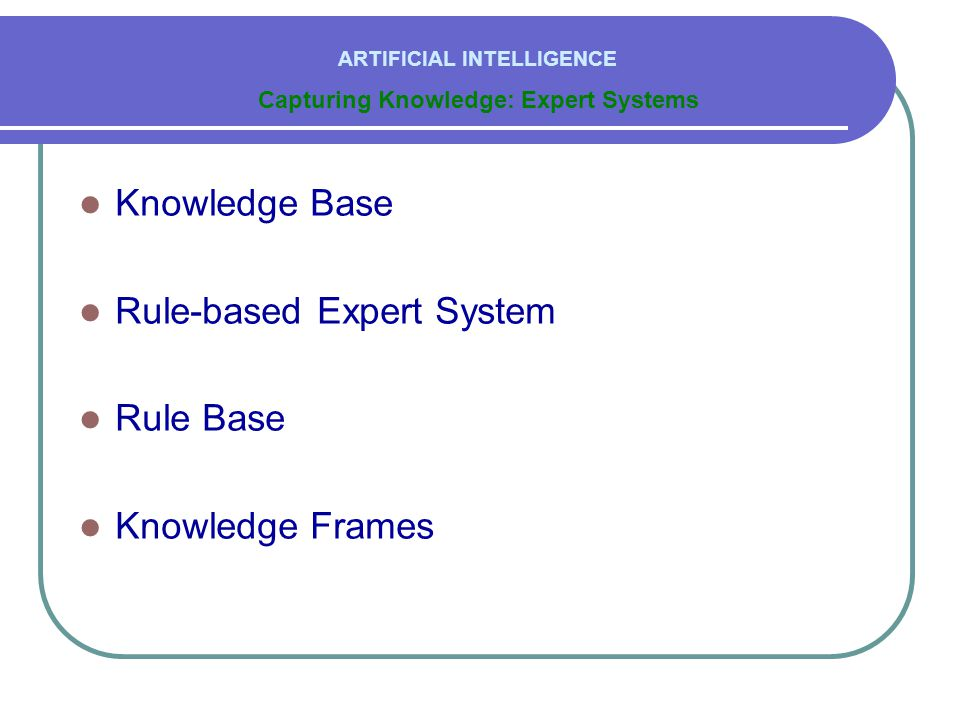  Knowledge Base  Rule-based Expert System  Rule Base  Knowledge Frames Capturing Knowledge: Expert Systems ARTIFICIAL INTELLIGENCE