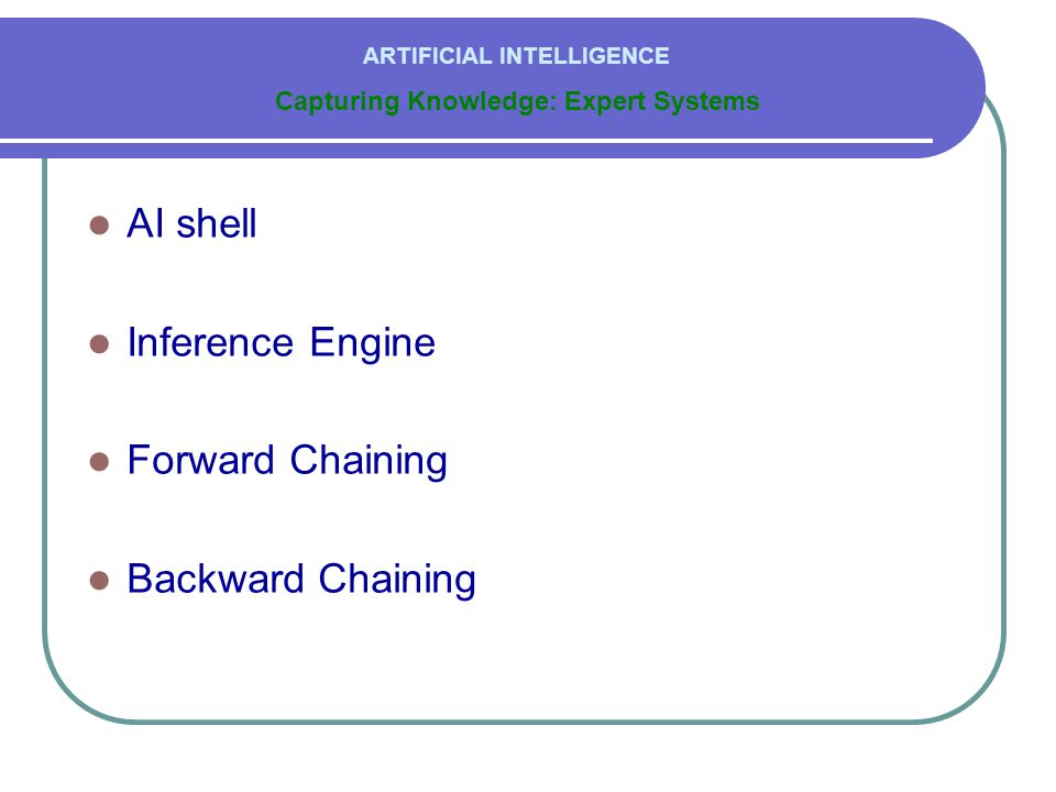  AI shell  Inference Engine  Forward Chaining  Backward Chaining Capturing Knowledge: Expert Systems ARTIFICIAL INTELLIGENCE