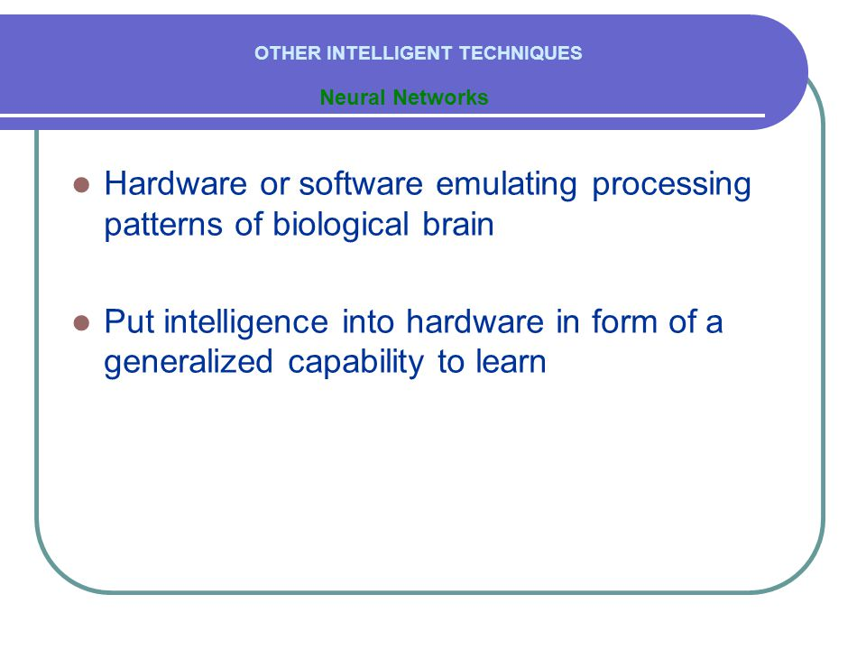  Hardware or software emulating processing patterns of biological brain  Put intelligence into hardware in form of a generalized capability to learn Neural Networks OTHER INTELLIGENT TECHNIQUES