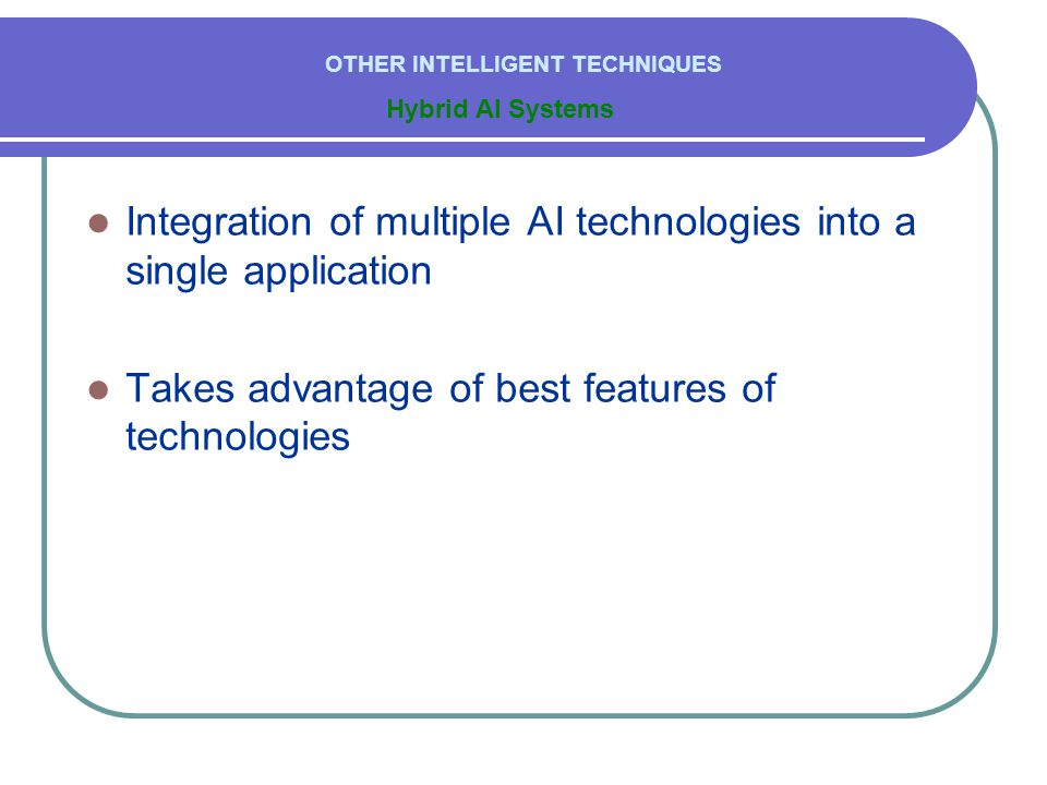  Integration of multiple AI technologies into a single application  Takes advantage of best features of technologies Hybrid AI Systems OTHER INTELLIGENT TECHNIQUES