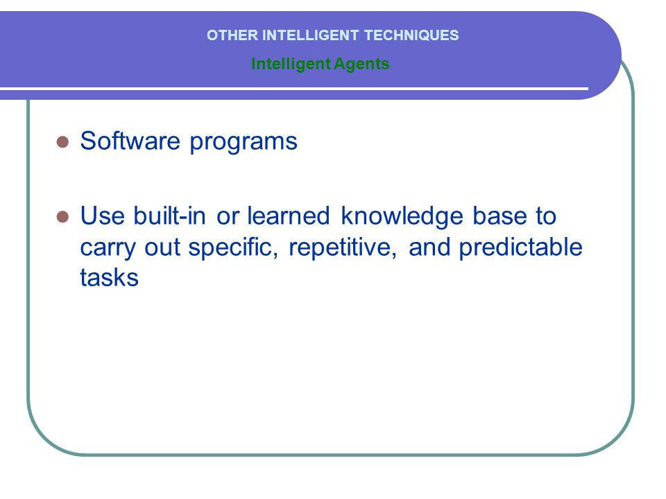  Software programs  Use built-in or learned knowledge base to carry out specific, repetitive, and predictable tasks Intelligent Agents OTHER INTELLIGENT TECHNIQUES