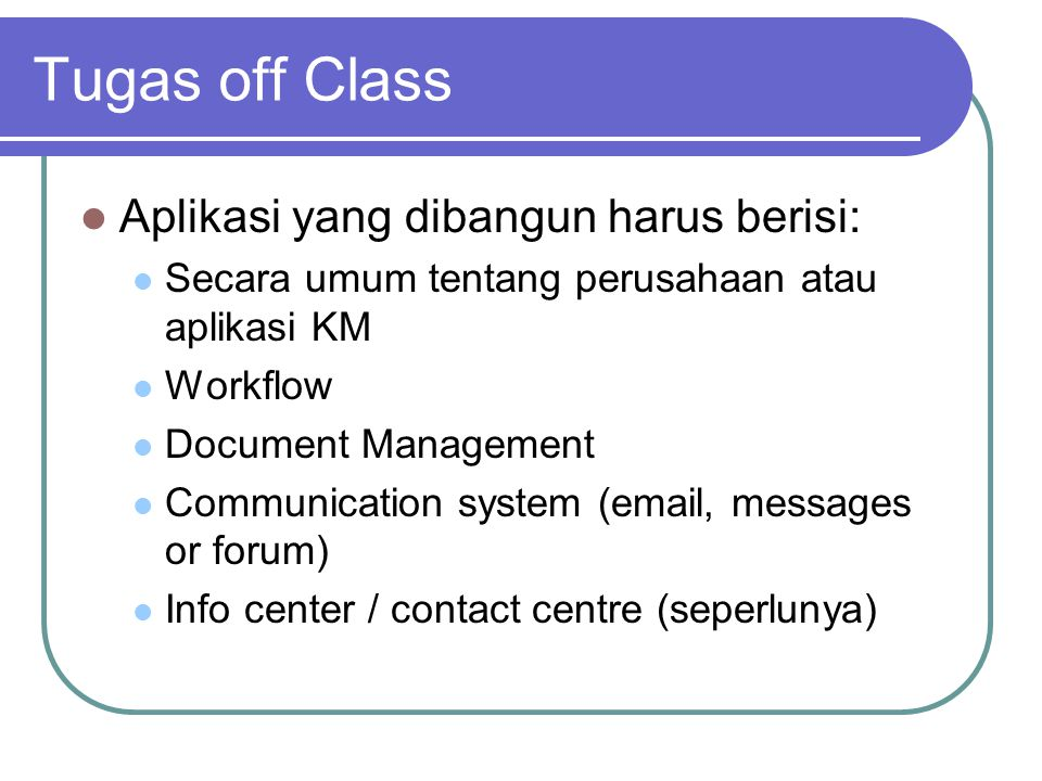 Tugas off Class  Aplikasi yang dibangun harus berisi:  Secara umum tentang perusahaan atau aplikasi KM  Workflow  Document Management  Communication system (email, messages or forum)  Info center / contact centre (seperlunya)