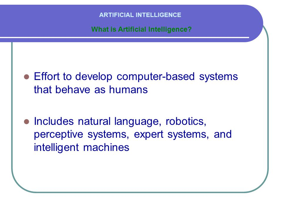  Effort to develop computer-based systems that behave as humans  Includes natural language, robotics, perceptive systems, expert systems, and intelligent machines ARTIFICIAL INTELLIGENCE What is Artificial Intelligence
