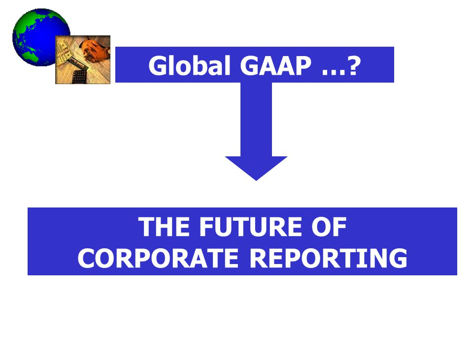 Global GAAP … THE FUTURE OF CORPORATE REPORTING
