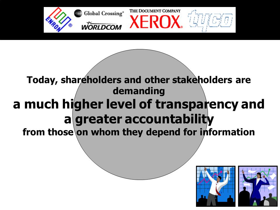 Today, shareholders and other stakeholders are demanding a much higher level of transparency and a greater accountability from those on whom they depend for information