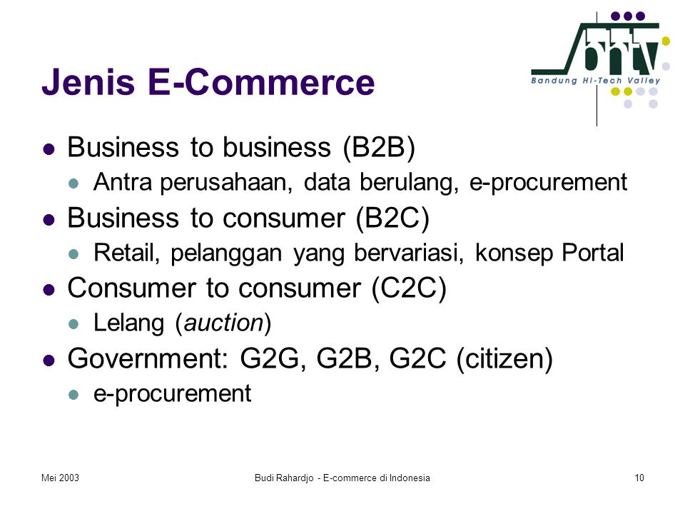 Mei 2003Budi Rahardjo - E-commerce di Indonesia10 Jenis E-Commerce  Business to business (B2B)  Antra perusahaan, data berulang, e-procurement  Business to consumer (B2C)  Retail, pelanggan yang bervariasi, konsep Portal  Consumer to consumer (C2C)  Lelang (auction)  Government: G2G, G2B, G2C (citizen)  e-procurement
