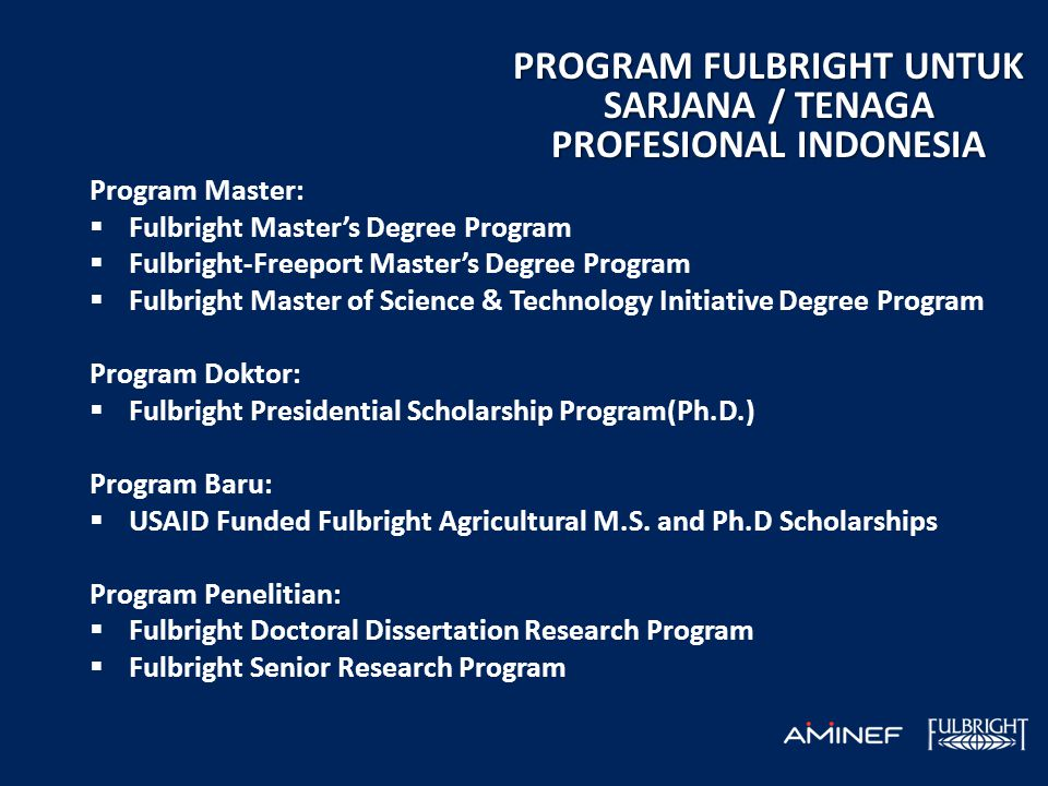 PROGRAM FULBRIGHT UNTUK SARJANA / TENAGA PROFESIONAL INDONESIA Program Master:  Fulbright Master's Degree Program  Fulbright-Freeport Master's Degree Program  Fulbright Master of Science & Technology Initiative Degree Program Program Doktor:  Fulbright Presidential Scholarship Program(Ph.D.) Program Baru:  USAID Funded Fulbright Agricultural M.S.